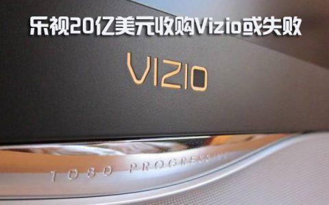 乐视20亿美元收购Vizio或失败
