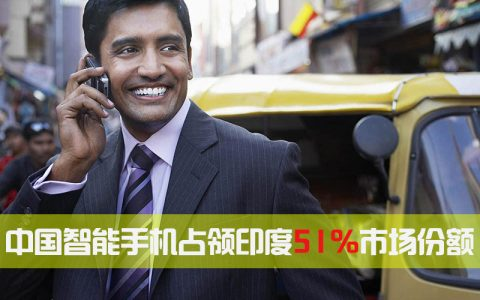 中国智能手机印度市场份额从15%上升为51%