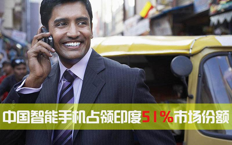 中国智能手机印度市场份额从 15%上升为 51%