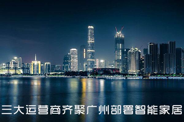 三大运营商齐聚广州部署智能家居战略