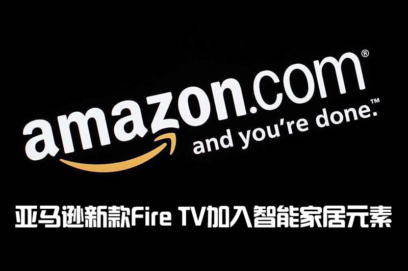 亚马逊新款 Fire TV 加入智能家居元素